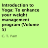 Introduction to Yoga: To Enhance Your Weight Management Program, Volume 5 (Unabridged), by C. T. Pam