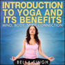 Introduction to Yoga and Its Benefits: The Mind, Body, and Spirit Connection (Unabridged), by Bella Singh