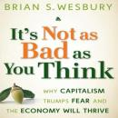 Its Not as Bad as You Think: Why Capitalism Trumps Fear and the Economy Will Thrive (Unabridged), by Brian S. Wesbury