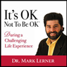 Its OK Not To Be Ok: During A Challenging Life Experience (Unabridged), by Dr. Mark Lerner