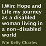 I,Win: Hope and Life: My Journey as a Disabled Woman Living in a Non-Disabled World (Unabridged), by Win Kelly Charles