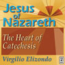 Jesus of Nazareth: The Heart of Catechesis Audiobook, by Virgilio Elizondo
