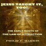 Jesus Taught It, Too!: The Early Roots of the Law of Attraction (Unabridged), by Philip F. Harris
