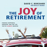 The Joy of Retirement: Finding Happiness, Freedom, and the Life Youve Always Wanted (Unabridged) Audiobook, by David C. Borchard