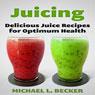 Juicing: Delicious Juice Recipes for Optimum Health: Optimum Health Series (Unabridged) Audiobook, by Michael L. Becker