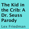 The Kid in the Crib: A Dr. Seuss Parody (Unabridged), by Lex Friedman