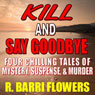 Kill and Say Goodbye: Four Chilling Tales of Mystery, Suspense & Murder (Unabridged) Audiobook, by R. Barri Flowers