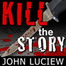 Kill the Story (Unabridged), by John Luciew