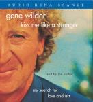 Kiss Me Like A Stranger: My Search for Love and Art (Unabridged), by Gene Wilder