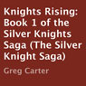 Knights Rising: Silver Knights Saga, Book 1 (Unabridged), by Greg Carter
