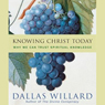 Knowing Christ Today: Why We Can Trust Spiritual Knowledge (Unabridged) Audiobook, by Dallas Willard