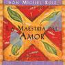 La Maestria del Amor (The Master of Love): Una guia practica para el arte de las relaciones, by don Miguel Ruiz