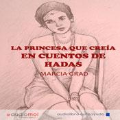 La princesa que creia en cuentos de hadas (The Princess Who Believed in Fairy Tales) (Unabridged) Audiobook, by Marcia Grad
