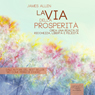 La Via Della Prosperita (The Path of Prosperity): Crea Una Realta Di Ricchezza, Liberta e Felicita (Create a Reality of Wealth, Freedom and Happiness) (Unabridged) Audiobook, by James Allen