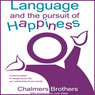 Language and the Pursuit of Happiness: A New Foundation for Designing Your Life, Your Relationships and Your Results (Unabridged), by Chalmers Brothers