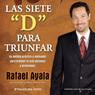 Las 7  Ds para Triunfar (The 7 Ds of Success): Un Metodo Practico y Motivador para Ordenar tu Vida Personal y profesional (Unabridged), by Rafael Ayala