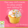 The Lazy Girls Guide to Losing Weight and Getting Fit (Unabridged) Audiobook, by A. J. Rochester