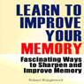 Learn to Improve Your Memory: Fascinating Ways to Sharpen and Improve Memory (Unabridged) Audiobook, by Robert Knightwell