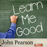 Learn Me Good (Unabridged), by John Pearson