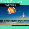 Liberate Guilt and Fear Self-Hypnosis: Release the Past & Free Yourself, Guided Meditation, Self Hypnosis, Binaural Beats Audiobook, by Erick Brown Hypnosis