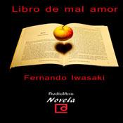 Libro de mal amor (The Book of Bad Love) (Unabridged), by Fernando Iwasaki