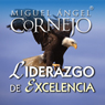 Liderazgo de Excelencia (Texto Completo) (Leadership of Excellence (Unabridged)), by Miguel Angel Cornejo