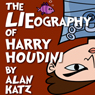 The LIEography of Harry Houdini: The Absolutely Untrue, Totally Made Up, 100 Percent Fake Life Story of the Worlds Greatest Escape Artist (Unabridged), by Alan Katz