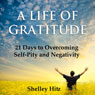 A Life of Gratitude: 21 Days to Overcoming Self-Pity and Negativity (Unabridged) Audiobook, by Shelley Hitz