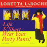 Life is Short: Wear Your Party Pants! Audiobook, by Loretta LaRoche