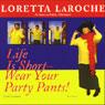 Life is Short: Wear Your Party Pants!, by Loretta LaRoche