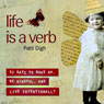 Life Is a Verb: 37 Days to Wake Up, Be Mindful, and Live Intentionally (Unabridged), by Patti Digh