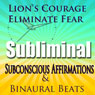 Lions Courage Subliminal Hypnosis: Eliminate Fear, Subconscious Affirmations, Binaural Beats, Solfeggio Tones, by Subliminal Hypnosis