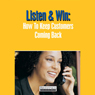 Listen and Win: How to Keep Customers Coming Back (Unabridged) Audiobook, by Briefings Media Group