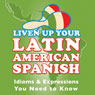 Liven Up Your Latin American Spanish: Idioms & Expressions You Need to Know Audiobook, by Gloria Algorta