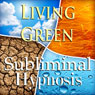 Living Green Subliminal Affirmations: Sustainable Living, Green Lifestyle, Solfeggio Tones, Binaural Beats, Self Help Meditation, by Subliminal Hypnosis