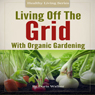 Living Off the Grid with Organic Gardening: How to Create a Sustainable Lifestyle Without Power (Unabridged) Audiobook, by Doris Walker