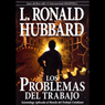 Los Problemas del Trabajo (The Problems of Work) (Unabridged) Audiobook, by L. Ron Hubbard