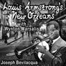 Louis Armstrongs New Orleans, with Wynton Marsalis: A Joe Bev Muiscal Sound Portrait, by Joe Bevilacqua