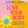 Love Your Body: A Positive Affirmation Guide for Loving and Appreciating Your Body (Unabridged), by Louise L. Hay