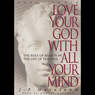 Love Your God with All Your Mind: The Role of Reason in the Life of the Soul (Unabridged) Audiobook, by J. P. Moreland