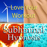 Love Your Workout with Subliminal Affirmations: Enjoy Exercising & Tips for Working Out, Solfeggio Tones, Binaural Beats, Self Help Meditation Hypnosis Audiobook, by Subliminal Hypnosis