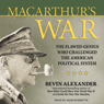 Macarthurs War: The Flawed Genius Who Challenged the American Political System (Unabridged), by Bevin Alexander