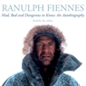 Mad, Bad, and Dangerous to Know, by Ranulph Fiennes