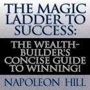 The Magic Ladder to Success: The Wealth-Builders Concise Guide to Winning! (Unabridged), by Napoleon Hill