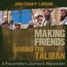 Making Friends Among the Taliban: A Peacemakers Journey in Afghanistan (Unabridged) Audiobook, by Jonathan P. Larson