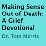 Making Sense Out of Death: A Grief Devotional (Unabridged) Audiobook, by Dr. Tom Morris