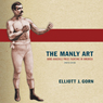 The Manly Art: Bare-Knuckle Prize Fighting in America (Unabridged) Audiobook, by Elliott J. Gorn