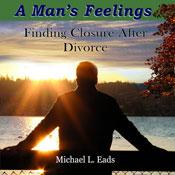 A Mans Feelings: Finding Closure After Divorce (Unabridged), by Michael L. Eads