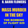 Mass Murder in the Sky: The Bombing of Flight 629 (Historical True Crime Short) (Unabridged), by R. Barri Flowers