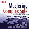 Mastering the Complex Sale: How to Compete and Win When the Stakes Are High! (Unabridged), by Jeff Thull
